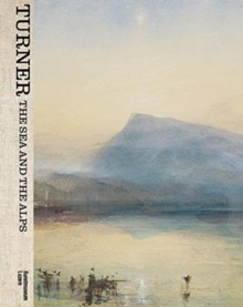 Turner: The Sea and the Alps, Hardback Book
