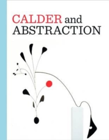 Calder and Abstraction : From Avant-Garde to Iconic, Hardback Book