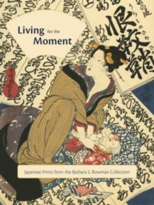 Living for the Moment: Japanese Prints from the Barbara S. Bowman Collection : Japanese Prints from the Barbara S. Bowman Collection, Hardback Book