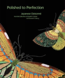 Polished to Perfection : Japanese Cloisonne from the Collection of Donald K. Gerber and Sueann E. Sherry, Hardback Book