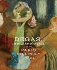 Degas, Impressionism, and the Paris Millinery Trade, Hardback Book