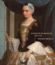 Painted in Mexico, 1700-1790 : Pinxit Mexici, Hardback Book