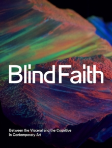 Blind Faith : Between the Visceral and the Cognitive in Contemporary Art, Hardback Book