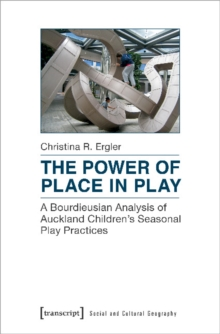 Power of Place in Play : A Bourdieusian Analysis of Auckland Children's Seasonal Play Practices, Paperback Book