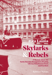 Skylarks and Rebels : A Memoir about the Soviet Russian Occupation of Latvia, Life in a Totalitarian State, and Freedom, Hardback Book