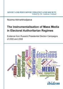 The Instrumentalisation of Mass Media in Electoral Authoritarian Regimes : Evidence from Russias Presidential Election Campaigns of 2000 & 2008, Paperback Book
