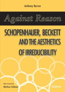 Against Reason : Schopenhauer, Beckett and the Aesthetics of Irreducibility, Paperback Book