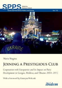 Joining a Prestigious Club : Cooperation with Europarties and Its Impact on Party Development in Georgia, Moldova, and Ukraine 20042015, Paperback Book