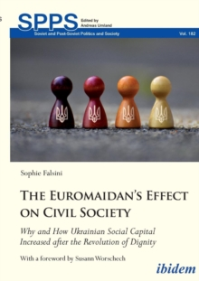 The Euromaidans Effect on Civil Society : Why and How Ukrainian Social Capital Increased after the Revolution of Dignity, Paperback / softback Book