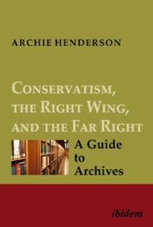 Conservatism, the Right Wing, and the Far Right: A Guide to Archives : Vol. I-IV, Hardback Book