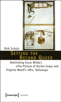 Setting the Record Queer : Rethinking Oscar Wilde's »The Picture of Dorian Gray« and Virginia Woolf's »Mrs. Dalloway«, PDF eBook
