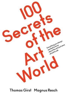 100 Secrets of the Art World : Everything you always wanted to know about the arts but were afraid to ask, Paperback / softback Book