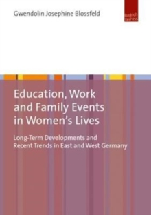 Education, Work and Family Events in Women's Lives : Long-Term Developments and Recent Trends in East and West Germany, Paperback Book