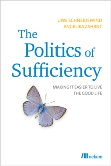 The Politics of Sufficiency : Making it Easier to Live the Good Life, Paperback Book