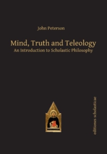 Mind, Truth and Teleology : An Introduction to Scholastic Philosophy, Paperback Book