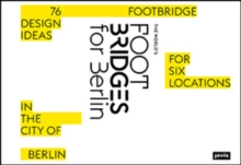 The World's Footbridges for Berlin : 76 Footbridge Design Ideas for Six Locations in the City of Berlin, Hardback Book