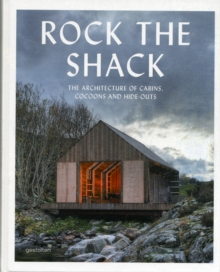 Rock the Shack : Architecture of Cabins, Cocoons and Hide-outs, Hardback Book