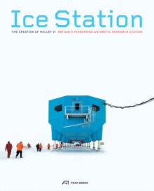 Ice Station - The Creation of Halley VI. Britain's Pioneering Antarctic Research Station, Paperback / softback Book