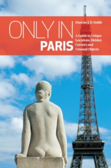 Only in Paris : A Guide to Unique Locations, Hidden Corners and Unusual Objects, Paperback Book