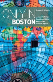 Only In Boston : A Guide to Unique Locations, Hidden Corners and Unusual Objects, Paperback Book