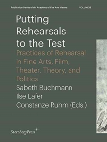 Putting Rehearsals to the Test - Practices of Rehearsal in Fine Arts, Film, Theater, Theory, and Politics, Paperback / softback Book