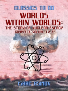 Worlds Within Worlds: The Story of Nuclear Energy, Complete Volume 1,2,3, EPUB eBook