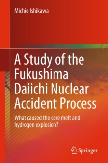 A Study of the Fukushima Daiichi Nuclear Accident Process : What Caused the Core Melt and Hydrogen Explosion?, Paperback Book