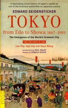 Tokyo from Edo to Showa 1867-1989 : The Emergence of the World's Greatest City; Two Volumes in One: LOW CITY, HIGH CITY and TOKYO RISING, Paperback Book