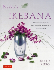Keiko's Ikebana : A Contemporary Approach to the Traditional Japanese Art of Flower Arranging, Paperback Book