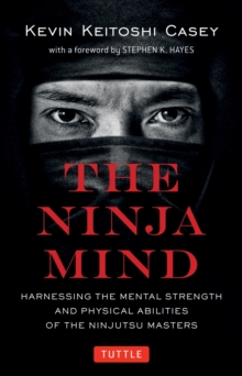 The Ninja Mind : Harnessing the Mental Strength and Physical Abilities of the Ninjutsu Masters, Paperback / softback Book