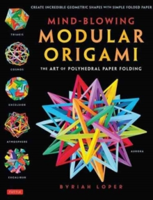 Mind-Blowing Modular Origami : The Art of Polyhedral Paper Folding, Paperback Book