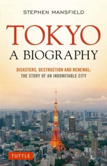 Tokyo A Biography : Disasters, Destruction and Renewal: The Story of an Indomitable City, Paperback Book
