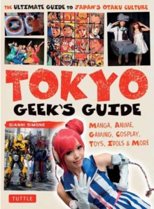 Tokyo Geek's Guide : Manga, Anime, Gaming, Cosplay, Toys, Idols & More, Paperback Book