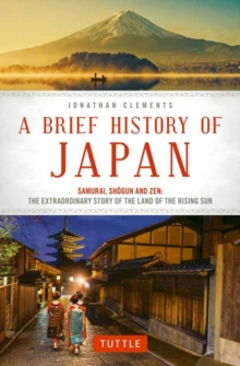 A Brief History of Japan : Samurai, Shogun and Zen: The Extraordinary Story of the Land of the Rising Sun, Paperback / softback Book