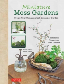 Miniature Moss Gardens : Create Your Own Japanese Container Garden, Hardback Book