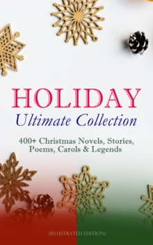 HOLIDAY Ultimate Collection: 400+ Christmas Novels, Stories, Poems, Carols & Legends (Illustrated Edition), EPUB eBook