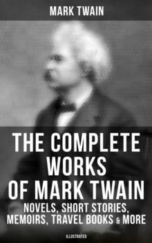 The Complete Works of Mark Twain: Novels, Short Stories, Memoirs, Travel Books, Letters & More (Illustrated), EPUB eBook