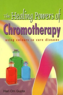 Healing Powers of Chromotherapy : Using Colours to Cure Diseases, Paperback / softback Book