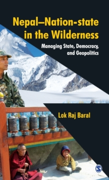 Nepal - Nation-state in the Wilderness : Managing State, Democracy and Geopolitics, Hardback Book