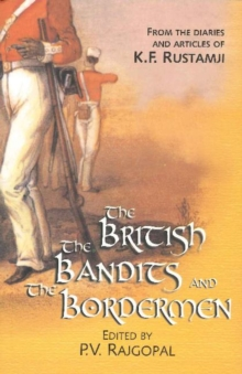 British, the Bandits & the Bordermen : From the Diaries & Articles of K. F. Rustamji, Paperback Book