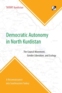 Democratic Autonomy in North Kurdistan : The Council Movement, Gender Liberation, and Ecology - In Practice: A Reconnaissance Into Southeastern Turkey, Paperback Book