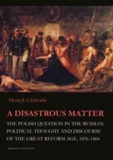 A Disastrous Matter - The Polish Question in the Russian Political Thought and Discourse of the Great Reform Age, 1856-1866, Paperback Book