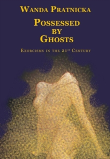 Possessed by Ghosts : Exorcisms in the 21st Century, Paperback / softback Book