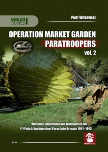 Operation Market Garden Paratroopers : Weapons, Equipment and Transport of the 1st Polish Independent Parachute Brigade, 1941-1945 Volume 2, Paperback / softback Book
