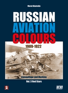 Russian Aviation Colours 1909-1922 : Camouflage and Marking Red Stars Volume 3, Hardback Book