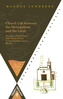 Church Life Between the Metropolitan and the Local Parishes : Parishioners and Parish Priests in Seventeenth-century Mexico, Paperback Book