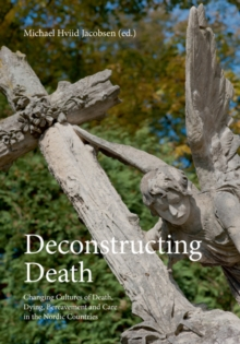 Deconstructing Death : Changing Cultures of Death, Dying, Bereavement & Care in the Nordic Countries, Paperback Book