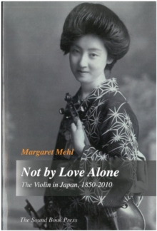 Not by Love Alone : The Violin in Japan, 1850 - 2010, EPUB eBook