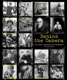 Behind the Camera : The Most Legendary Photographers of All Time, Hardback Book