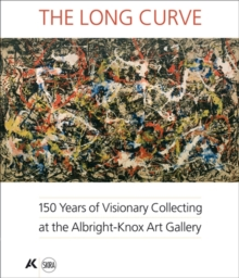 The Long Curve : 150 Years of Visionary Collecting at the Albright-Knox Art Gallery, Hardback Book